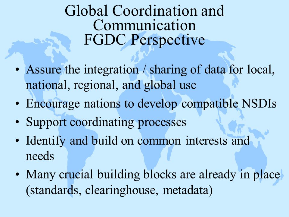 Global Coordination and Communication FGDC Perspective Assure the integration / sharing of data for local, national, regional, and global use Encourage nations to develop compatible NSDIs Support coordinating processes Identify and build on common interests and needs Many crucial building blocks are already in place (standards, clearinghouse, metadata)