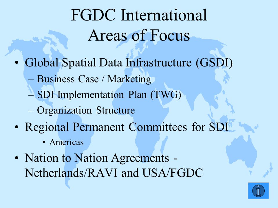 FGDC International Areas of Focus Global Spatial Data Infrastructure (GSDI) –Business Case / Marketing –SDI Implementation Plan (TWG) –Organization Structure Regional Permanent Committees for SDI Americas Nation to Nation Agreements - Netherlands/RAVI and USA/FGDC