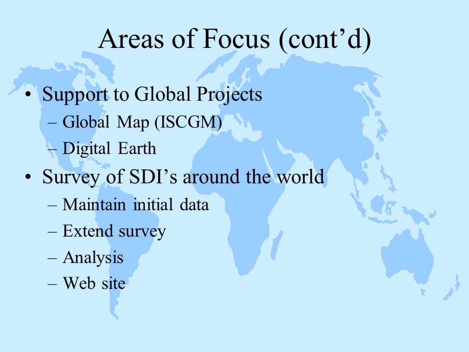 Areas of Focus (cont'd) Support to Global Projects –Global Map (ISCGM) –Digital Earth Survey of SDI's around the world –Maintain initial data –Extend survey –Analysis –Web site