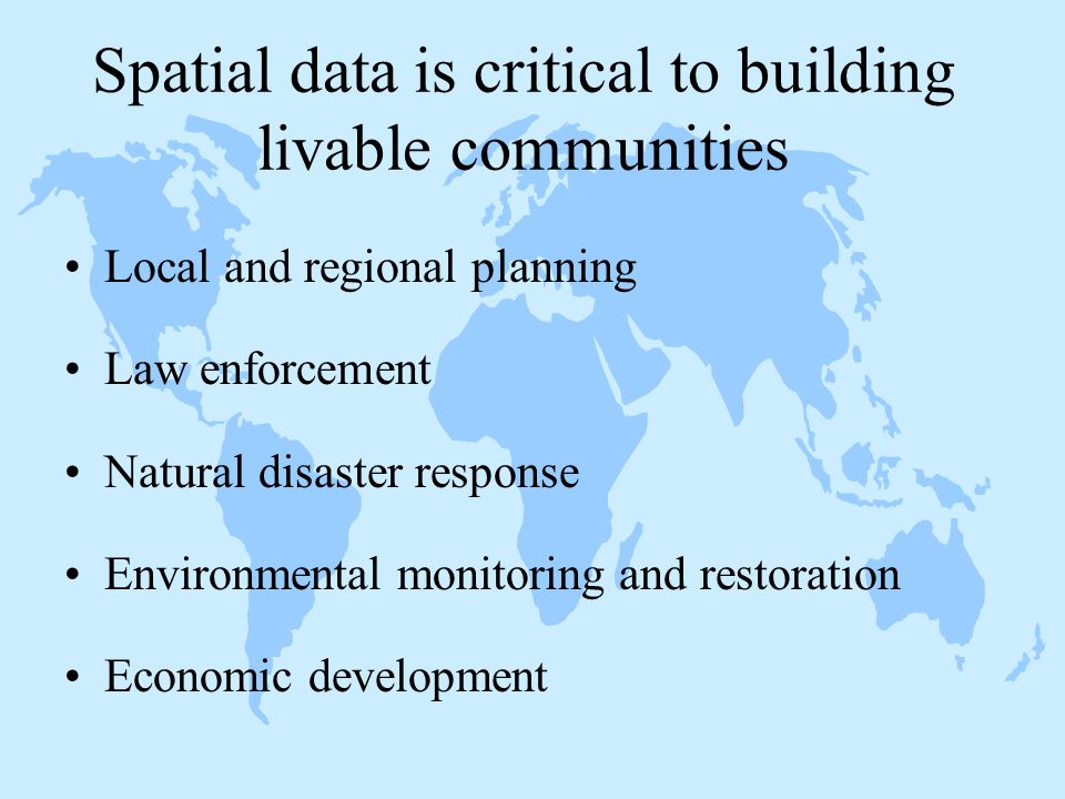 Spatial data is critical to building livable communities Local and regional planning Law enforcement Natural disaster response Environmental monitoring and restoration Economic development