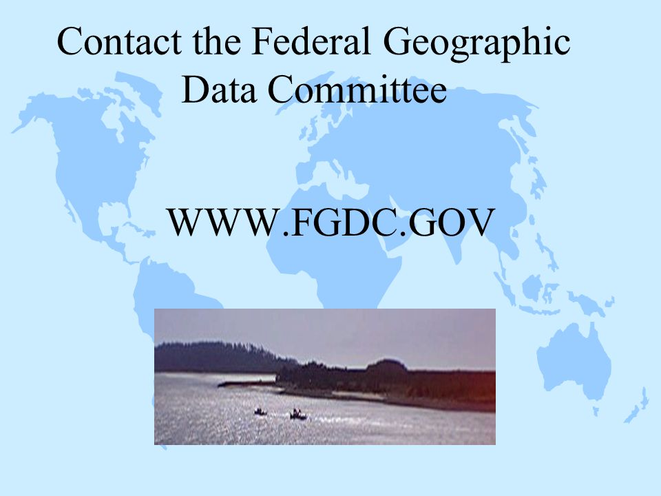 Contact the Federal Geographic Data Committee WWW.FGDC.GOV