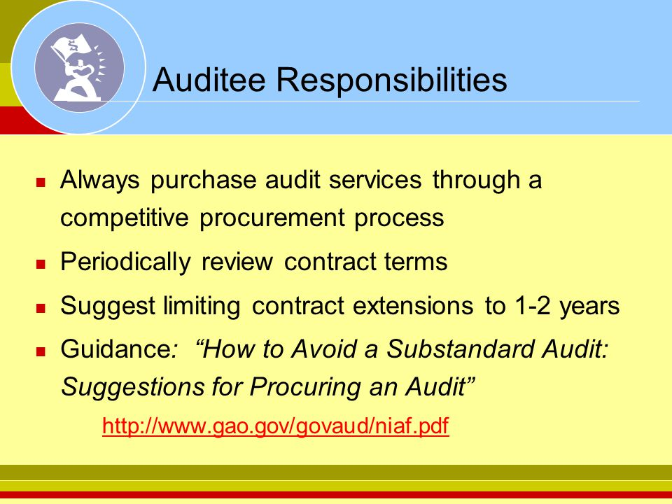 Auditee Responsibilities Always purchase audit services through a competitive procurement process Periodically review contract terms Suggest limiting contract extensions to 1-2 years Guidance: How to Avoid a Substandard Audit: Suggestions for Procuring an Audit http://www.gao.gov/govaud/niaf.pdf http://www.gao.gov/govaud/niaf.pdf