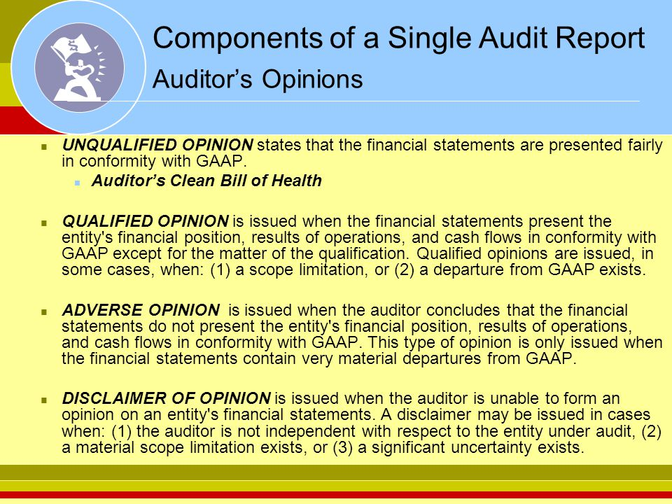 Components of a Single Audit Report Auditor's Opinions UNQUALIFIED OPINION states that the financial statements are presented fairly in conformity with GAAP.