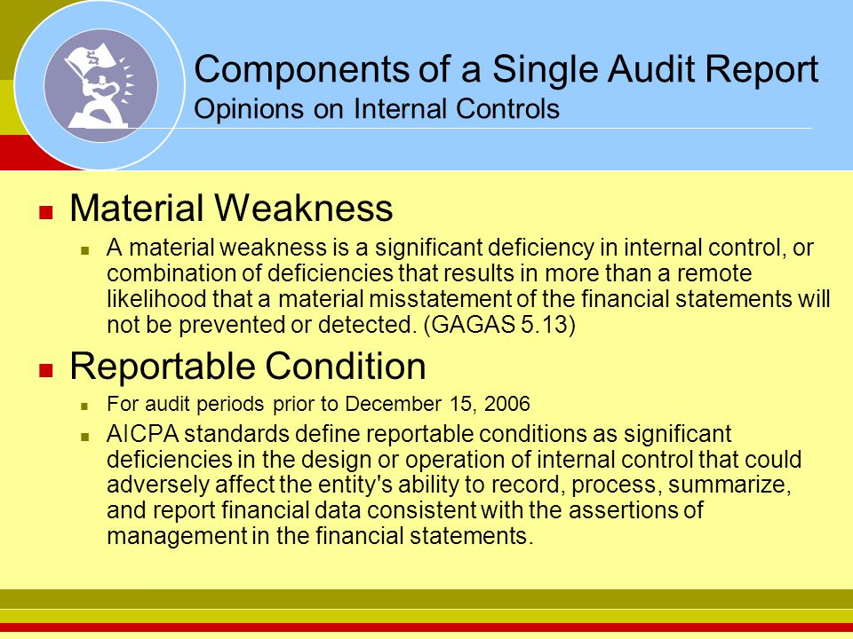 Components of a Single Audit Report Opinions on Internal Controls Material Weakness A material weakness is a significant deficiency in internal control, or combination of deficiencies that results in more than a remote likelihood that a material misstatement of the financial statements will not be prevented or detected.