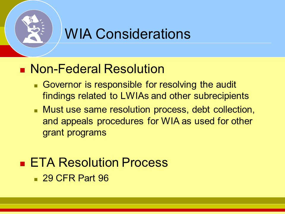 WIA Considerations Non-Federal Resolution Governor is responsible for resolving the audit findings related to LWIAs and other subrecipients Must use same resolution process, debt collection, and appeals procedures for WIA as used for other grant programs ETA Resolution Process 29 CFR Part 96