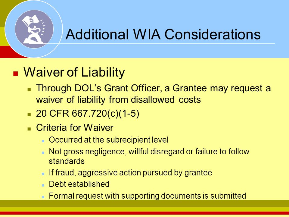 Additional WIA Considerations Waiver of Liability Through DOL's Grant Officer, a Grantee may request a waiver of liability from disallowed costs 20 CFR 667.720(c)(1-5) Criteria for Waiver Occurred at the subrecipient level Not gross negligence, willful disregard or failure to follow standards If fraud, aggressive action pursued by grantee Debt established Formal request with supporting documents is submitted