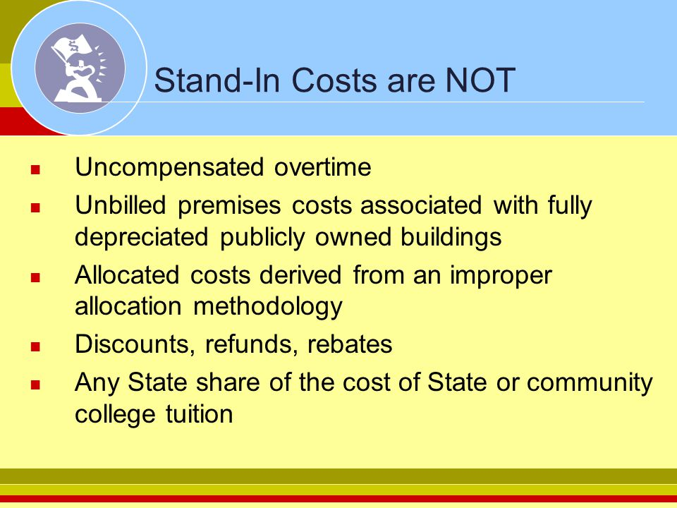 Stand-In Costs are NOT Uncompensated overtime Unbilled premises costs associated with fully depreciated publicly owned buildings Allocated costs derived from an improper allocation methodology Discounts, refunds, rebates Any State share of the cost of State or community college tuition