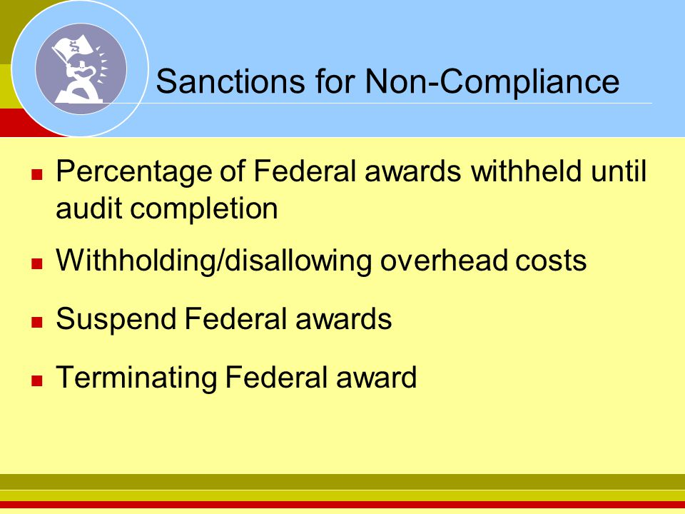 Sanctions for Non-Compliance Percentage of Federal awards withheld until audit completion Withholding/disallowing overhead costs Suspend Federal awards Terminating Federal award