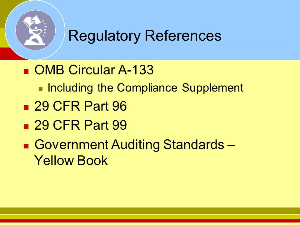 Regulatory References OMB Circular A-133 Including the Compliance Supplement 29 CFR Part 96 29 CFR Part 99 Government Auditing Standards – Yellow Book