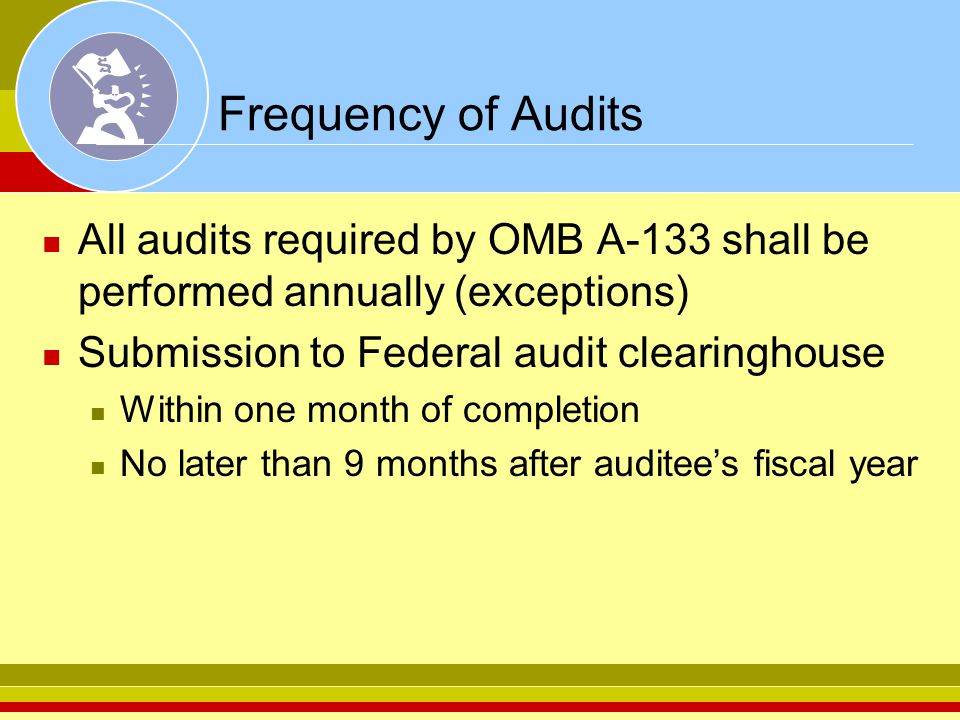 Frequency of Audits All audits required by OMB A-133 shall be performed annually (exceptions) Submission to Federal audit clearinghouse Within one month of completion No later than 9 months after auditee's fiscal year