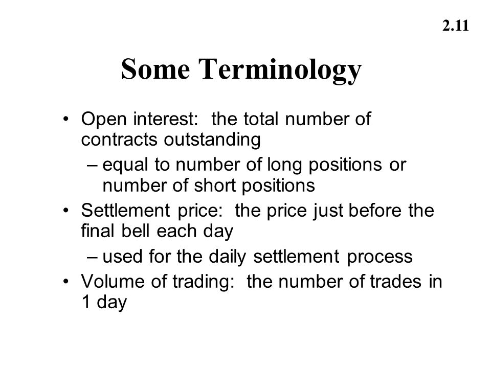 2.11 Some Terminology Open interest: the total number of contracts outstanding –equal to number of long positions or number of short positions Settlem