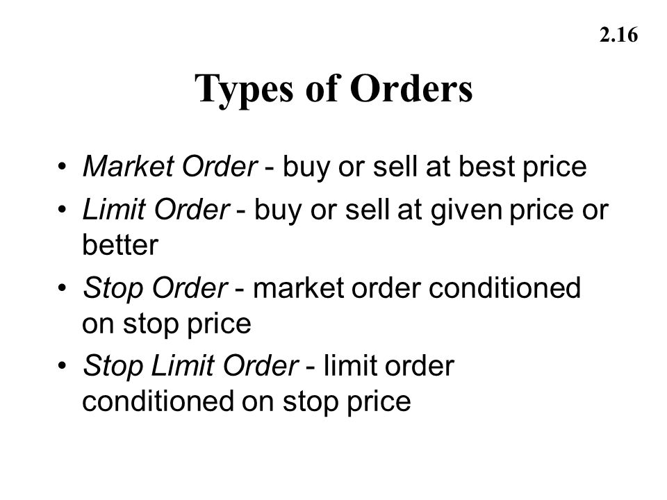2.16 Types of Orders Market Order - buy or sell at best price Limit Order - buy or sell at given price or better Stop Order - market order conditioned