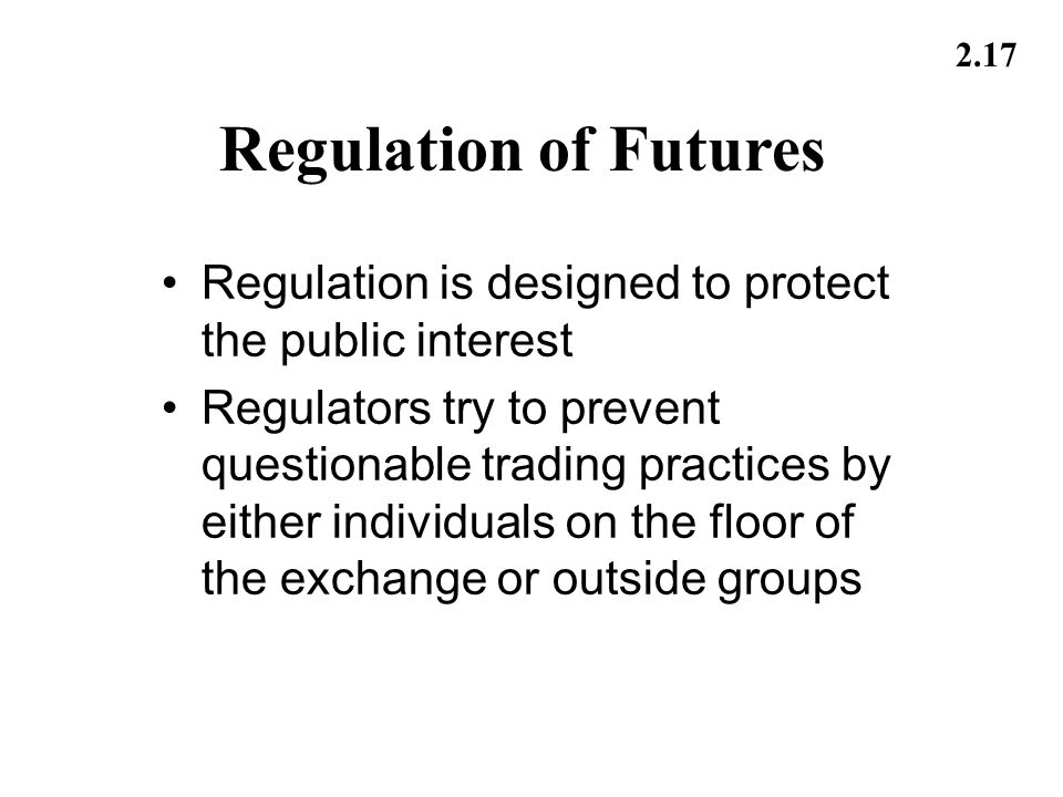 2.17 Regulation of Futures Regulation is designed to protect the public interest Regulators try to prevent questionable trading practices by either in