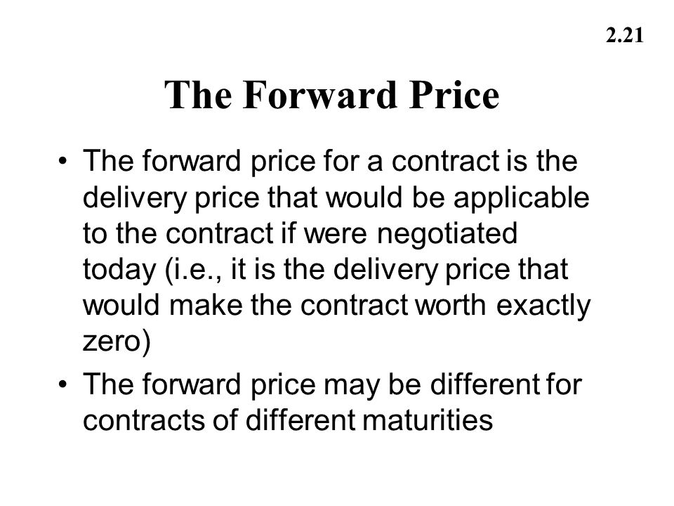 2.21 The Forward Price The forward price for a contract is the delivery price that would be applicable to the contract if were negotiated today (i.e.,