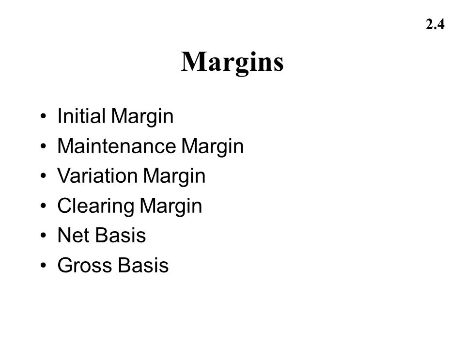 2.4 Margins Initial Margin Maintenance Margin Variation Margin Clearing Margin Net Basis Gross Basis