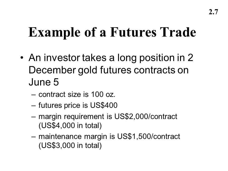 2.7 Example of a Futures Trade An investor takes a long position in 2 December gold futures contracts on June 5 –contract size is 100 oz. –futures pri
