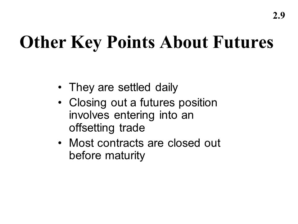 2.9 Other Key Points About Futures They are settled daily Closing out a futures position involves entering into an offsetting trade Most contracts are