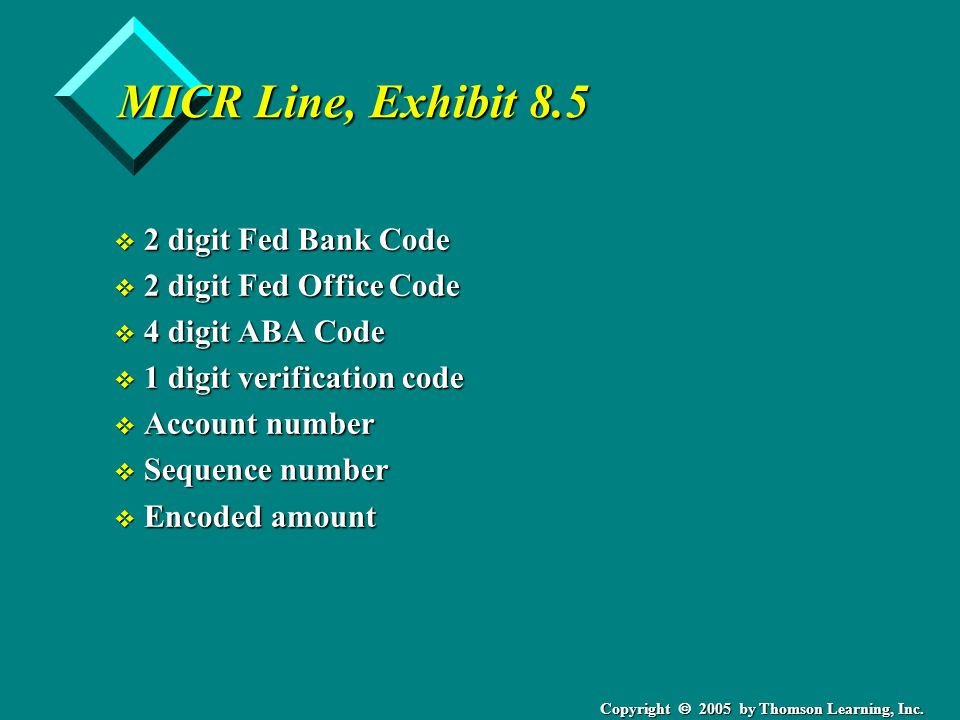 Copyright  2005 by Thomson Learning, Inc. MICR Line, Exhibit 8.5 v 2 digit Fed Bank Code v 2 digit Fed Office Code v 4 digit ABA Code v 1 digit verif