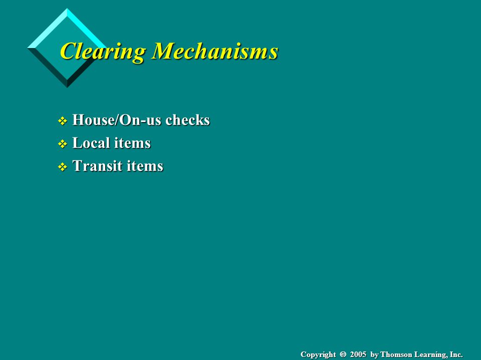 Copyright  2005 by Thomson Learning, Inc. Clearing Mechanisms v House/On-us checks v Local items v Transit items