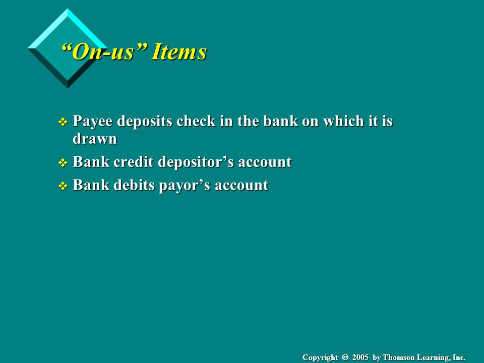 """Copyright  2005 by Thomson Learning, Inc. """"On-us"""" Items v Payee deposits check in the bank on which it is drawn v Bank credit depositor's account v B"""