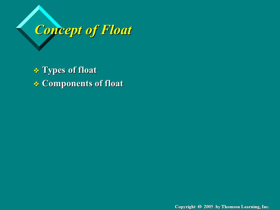 Copyright  2005 by Thomson Learning, Inc. Concept of Float v Types of float v Components of float