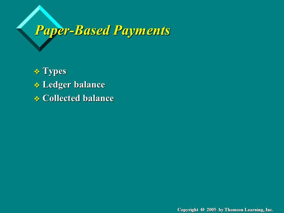 Copyright  2005 by Thomson Learning, Inc. Paper-Based Payments v Types v Ledger balance v Collected balance