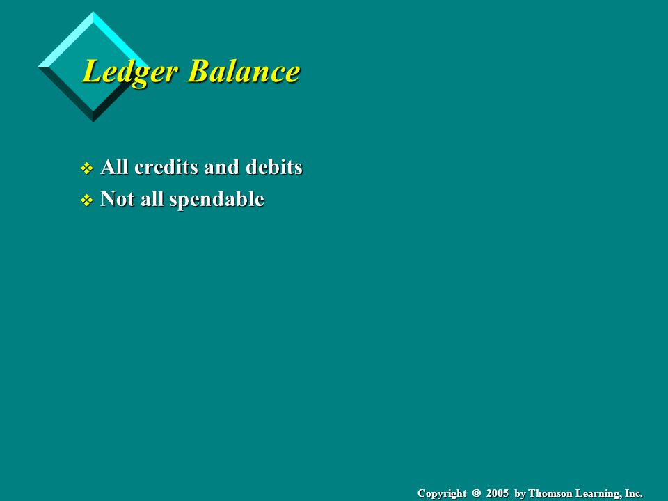 Copyright  2005 by Thomson Learning, Inc. Ledger Balance v All credits and debits v Not all spendable