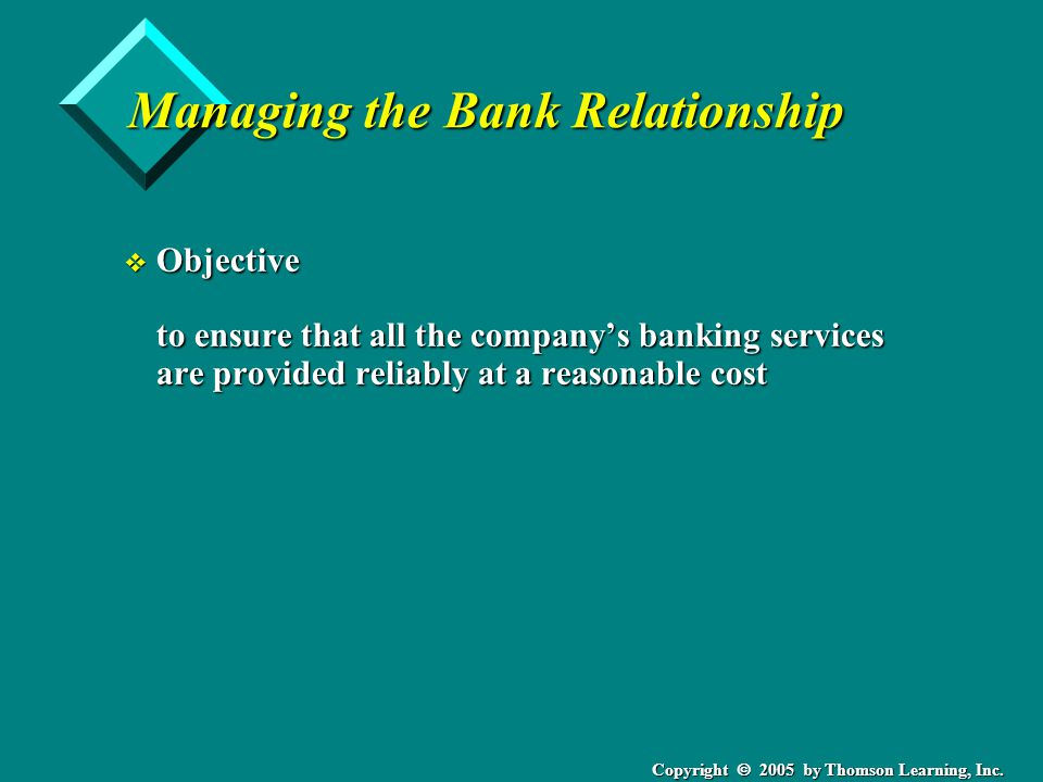 Copyright  2005 by Thomson Learning, Inc. Managing the Bank Relationship v Objective to ensure that all the company's banking services are provided r