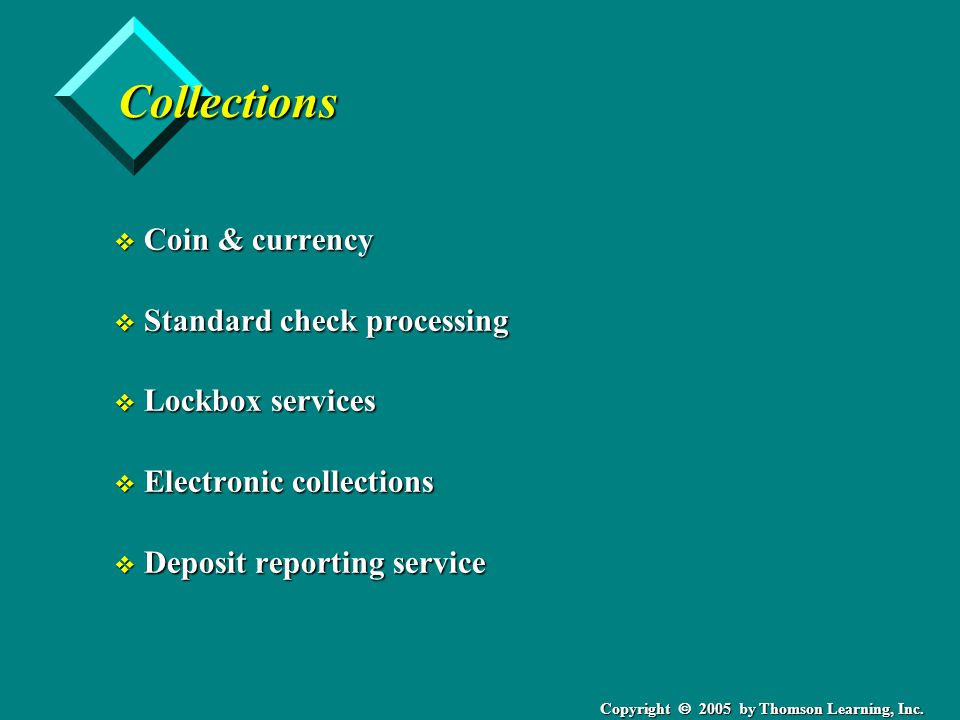 Copyright  2005 by Thomson Learning, Inc. Collections v Coin & currency v Standard check processing v Lockbox services v Electronic collections v Dep