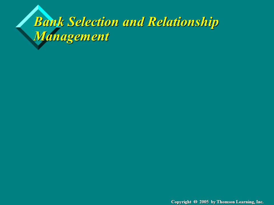 Copyright  2005 by Thomson Learning, Inc. Bank Selection and Relationship Management