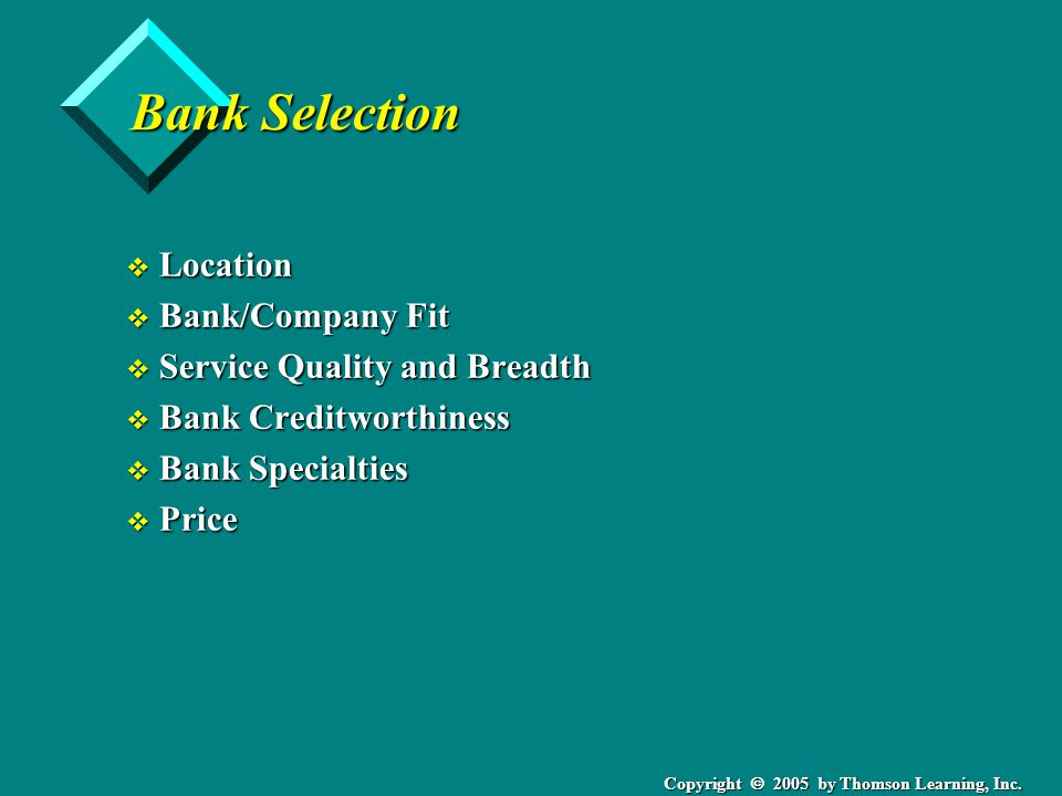 Copyright  2005 by Thomson Learning, Inc. Bank Selection v Location v Bank/Company Fit v Service Quality and Breadth v Bank Creditworthiness v Bank S