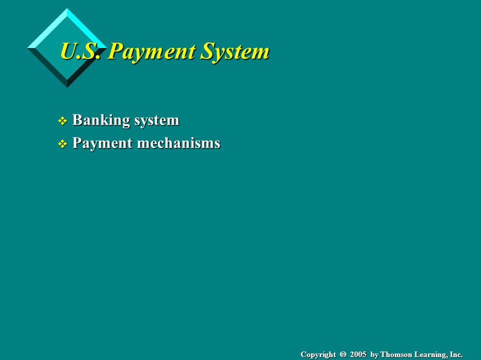 Copyright  2005 by Thomson Learning, Inc. U.S. Payment System v Banking system v Payment mechanisms