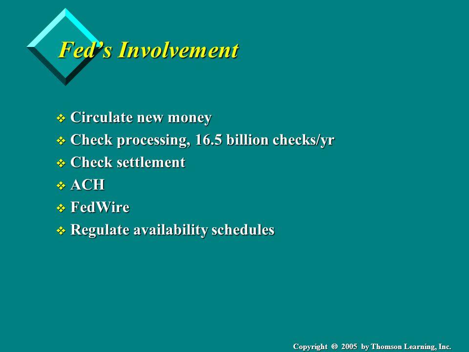Copyright  2005 by Thomson Learning, Inc. Fed's Involvement v Circulate new money v Check processing, 16.5 billion checks/yr v Check settlement v ACH