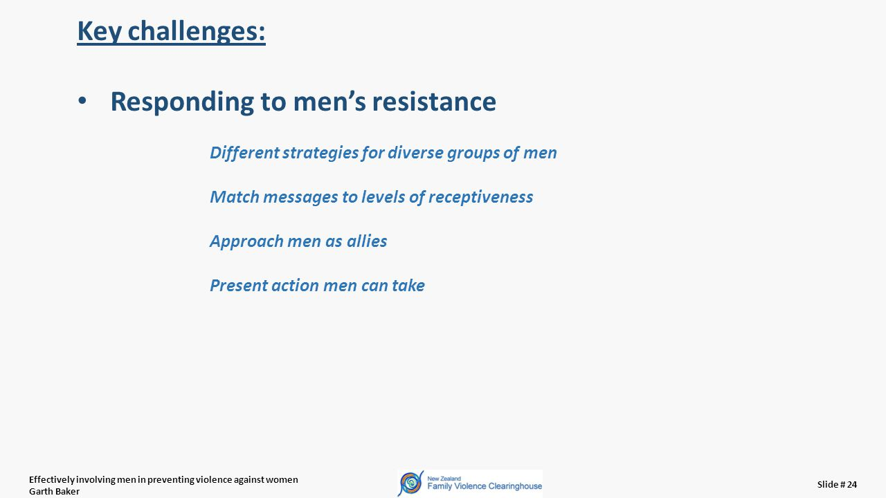 Effectively involving men in preventing violence against women Garth Baker Slide # 24 Key challenges: Responding to men's resistance Different strategies for diverse groups of men Match messages to levels of receptiveness Approach men as allies Present action men can take