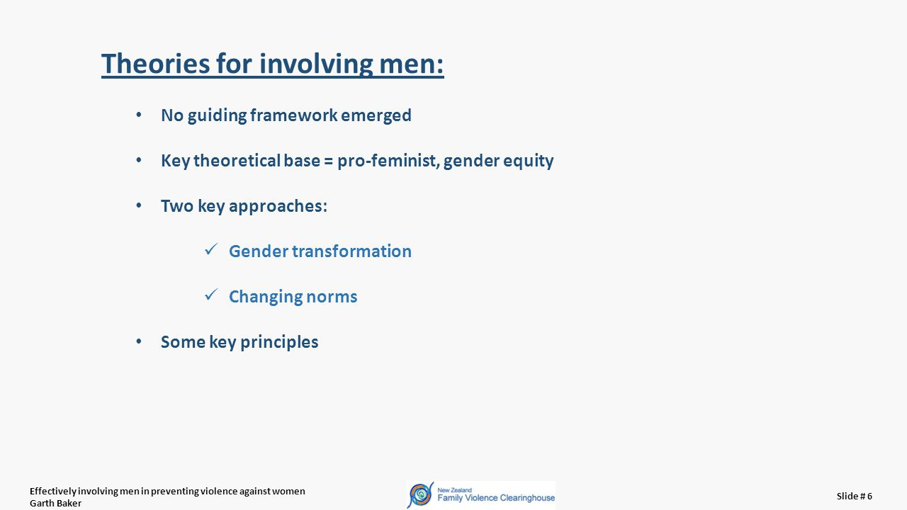 Effectively involving men in preventing violence against women Garth Baker Slide # 6 Theories for involving men: No guiding framework emerged Key theoretical base = pro-feminist, gender equity Two key approaches: Gender transformation Changing norms Some key principles