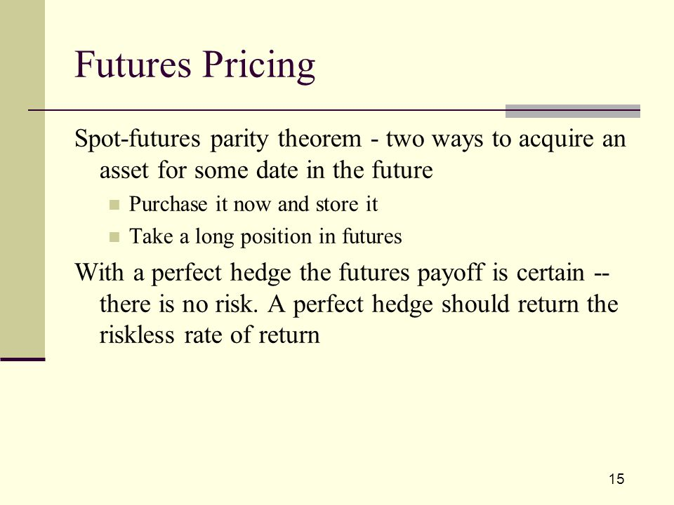 15 Spot-futures parity theorem - two ways to acquire an asset for some date in the future Purchase it now and store it Take a long position in futures With a perfect hedge the futures payoff is certain -- there is no risk.