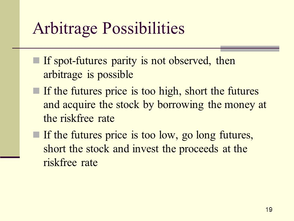 19 Arbitrage Possibilities If spot-futures parity is not observed, then arbitrage is possible If the futures price is too high, short the futures and acquire the stock by borrowing the money at the riskfree rate If the futures price is too low, go long futures, short the stock and invest the proceeds at the riskfree rate