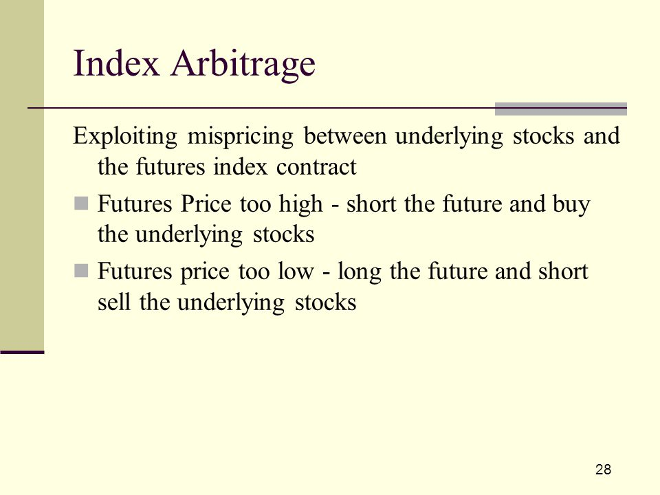 28 Exploiting mispricing between underlying stocks and the futures index contract Futures Price too high - short the future and buy the underlying stocks Futures price too low - long the future and short sell the underlying stocks Index Arbitrage