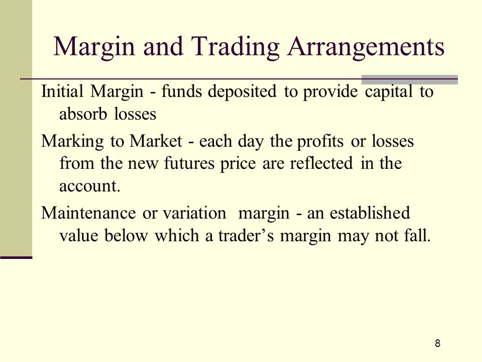 8 Initial Margin - funds deposited to provide capital to absorb losses Marking to Market - each day the profits or losses from the new futures price are reflected in the account.