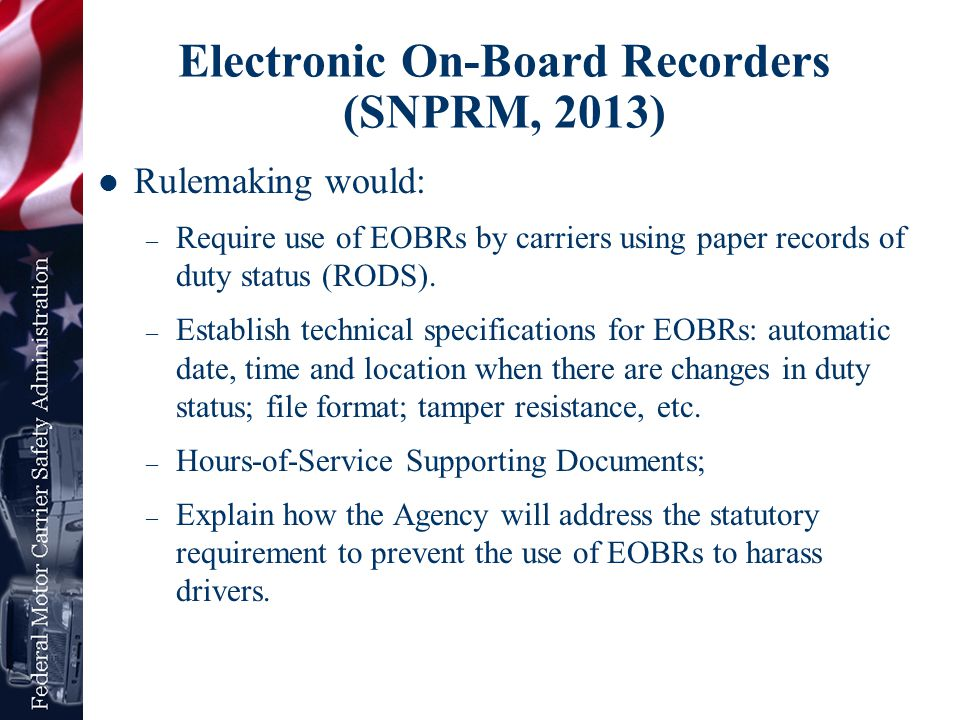 Electronic On-Board Recorders (SNPRM, 2013) Rulemaking would: – Require use of EOBRs by carriers using paper records of duty status (RODS). – Establis