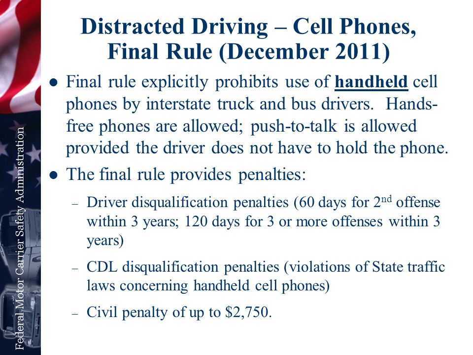 Distracted Driving – Cell Phones, Final Rule (December 2011) Final rule explicitly prohibits use of handheld cell phones by interstate truck and bus d