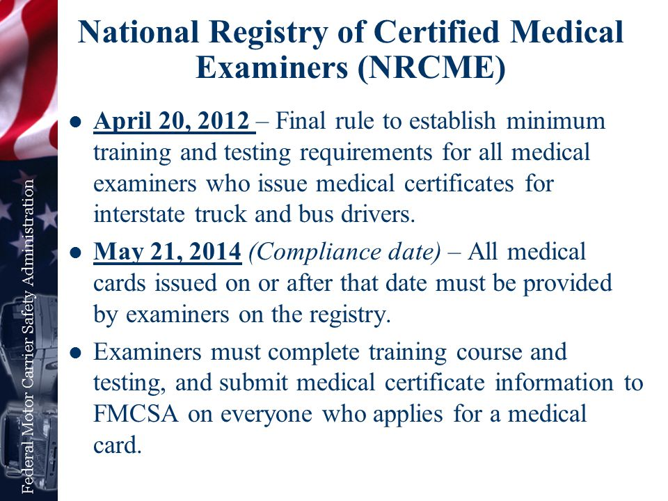 Eligibility for Medical Examiners Must be licensed, certified, or registered in accordance with applicable State laws and regulations to perform physical examinations Must complete a training program that meets FMCSA's core curriculum requirements Must pass the medical examiner certification test provided by FMCSA and administered by a testing organization that meets FMCSA's requirements.