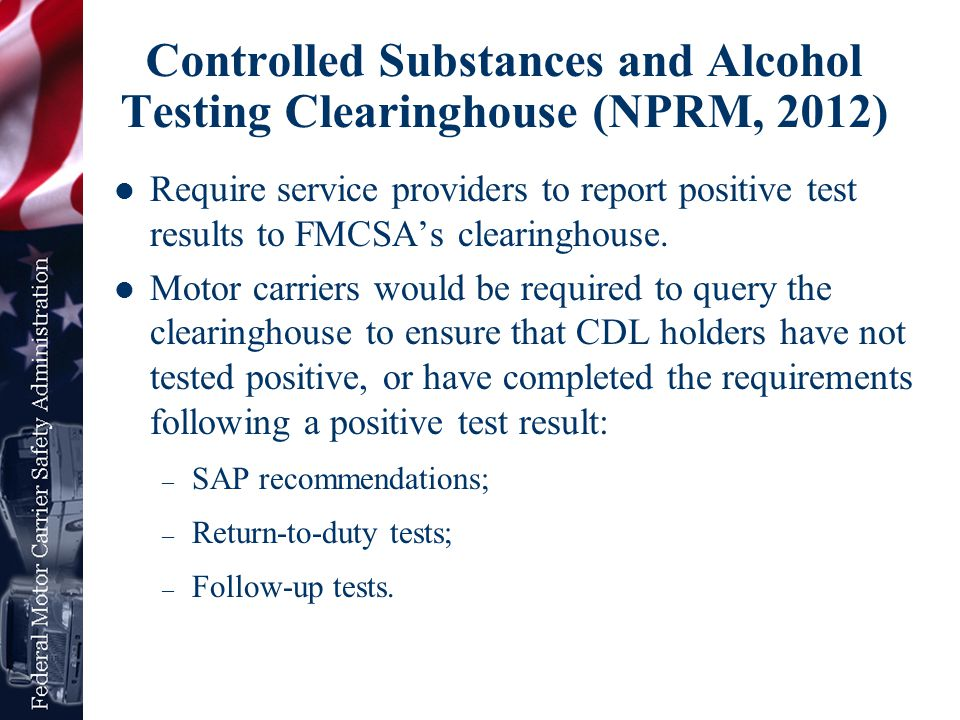 Controlled Substances and Alcohol Testing Clearinghouse (NPRM, 2012) Require service providers to report positive test results to FMCSA's clearinghous