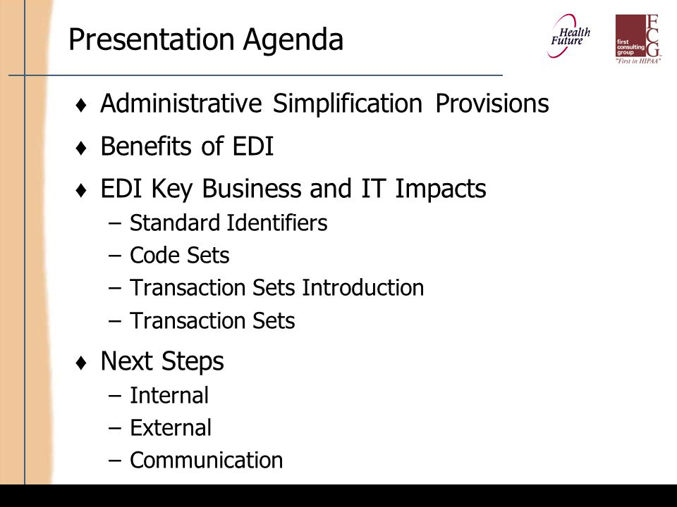 First Consulting Group Presentation Objectives At the end of this presentation, you should: ♦ Understand why the EDI standards were developed ♦ Understand each of the specific EDI standards and their impact on the organization ♦ Be able to determine your own organizational strategies and next steps for tackling HIPAA EDI requirements
