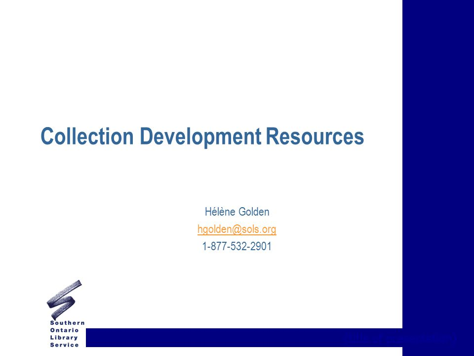 {title of presentation} Collection Development Resources Hélène Golden hgolden@sols.org 1-877-532-2901