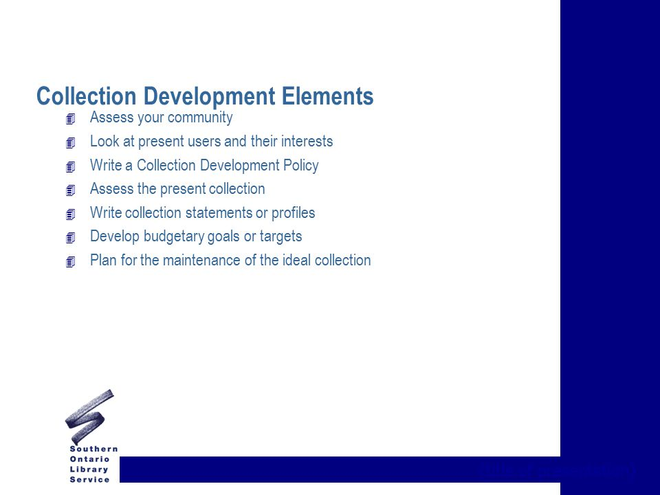 {title of presentation} Collection Development Elements 4 Assess your community 4 Look at present users and their interests 4 Write a Collection Development Policy 4 Assess the present collection 4 Write collection statements or profiles 4 Develop budgetary goals or targets 4 Plan for the maintenance of the ideal collection