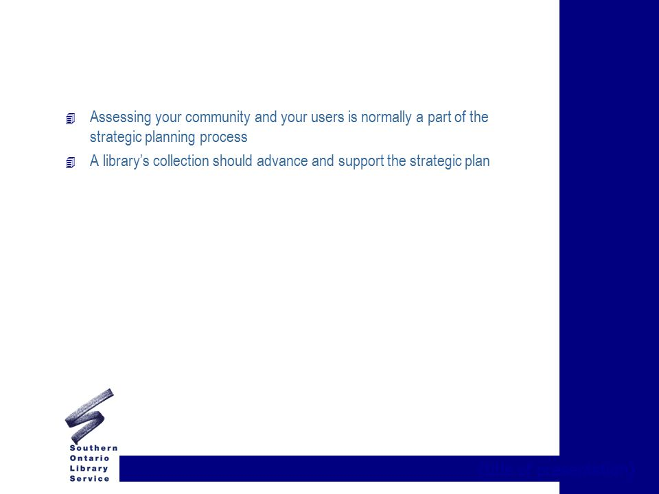 {title of presentation} 4 Assessing your community and your users is normally a part of the strategic planning process 4 A library's collection should advance and support the strategic plan