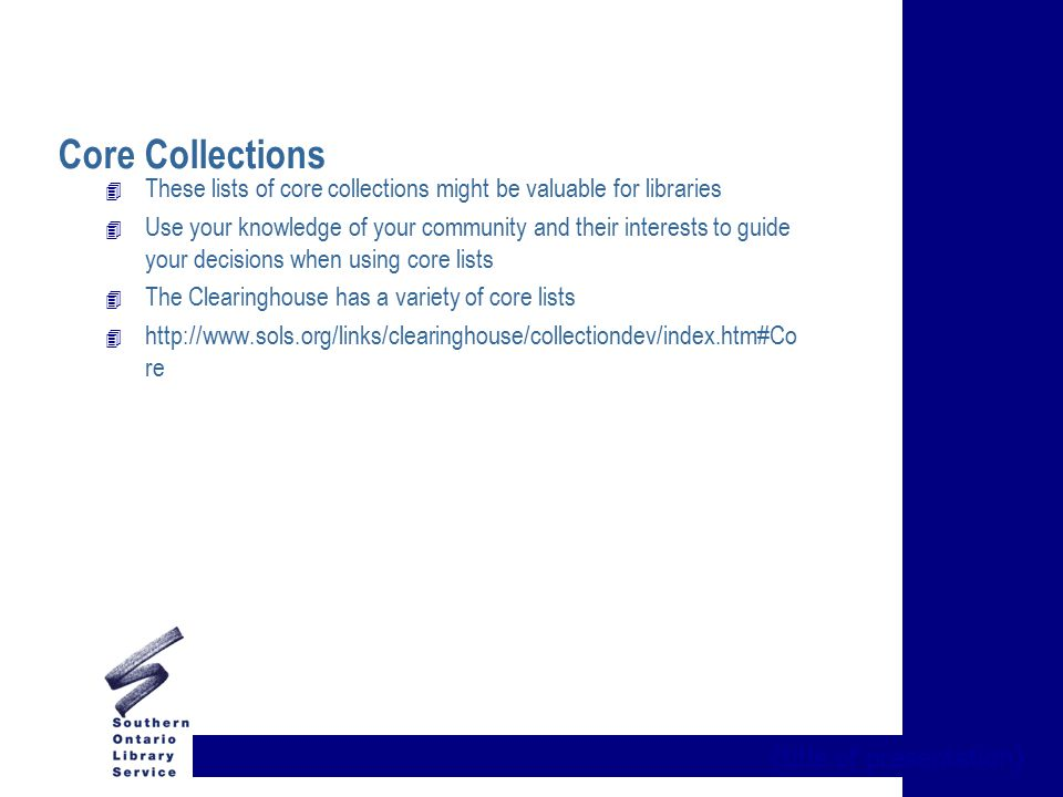 {title of presentation} Core Collections 4 These lists of core collections might be valuable for libraries 4 Use your knowledge of your community and their interests to guide your decisions when using core lists 4 The Clearinghouse has a variety of core lists 4 http://www.sols.org/links/clearinghouse/collectiondev/index.htm#Co re
