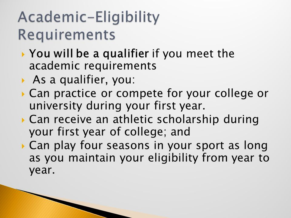  You will be a qualifier if you meet the academic requirements  As a qualifier, you:  Can practice or compete for your college or university during your first year.