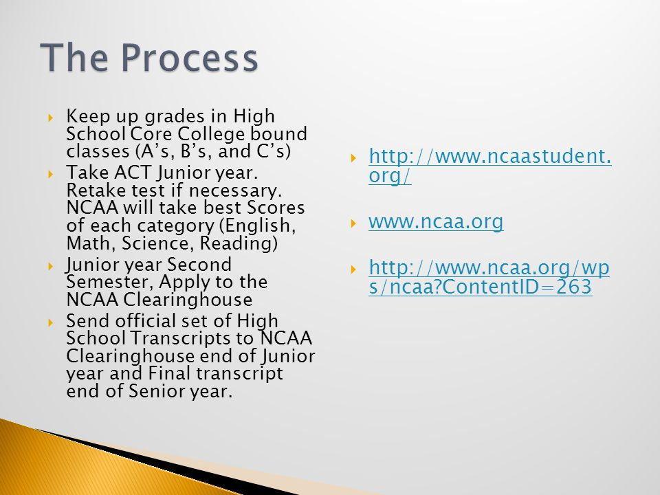  Keep up grades in High School Core College bound classes (A's, B's, and C's)  Take ACT Junior year.